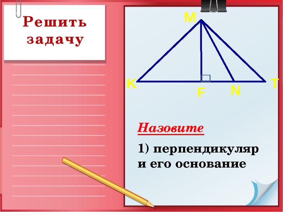 Назовите 1) перпендикуляр и его основание Решить задачу K T F N M
