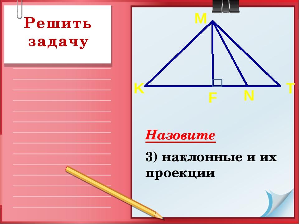 Назовите 3) наклонные и их проекции Решить задачу K T F N M