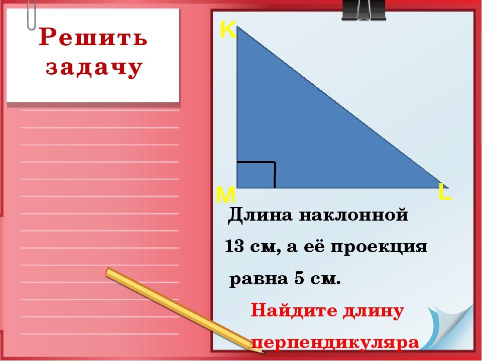 Решить задачу Длина наклонной 13 см, а её проекция равна 5 см. Найдите длину...