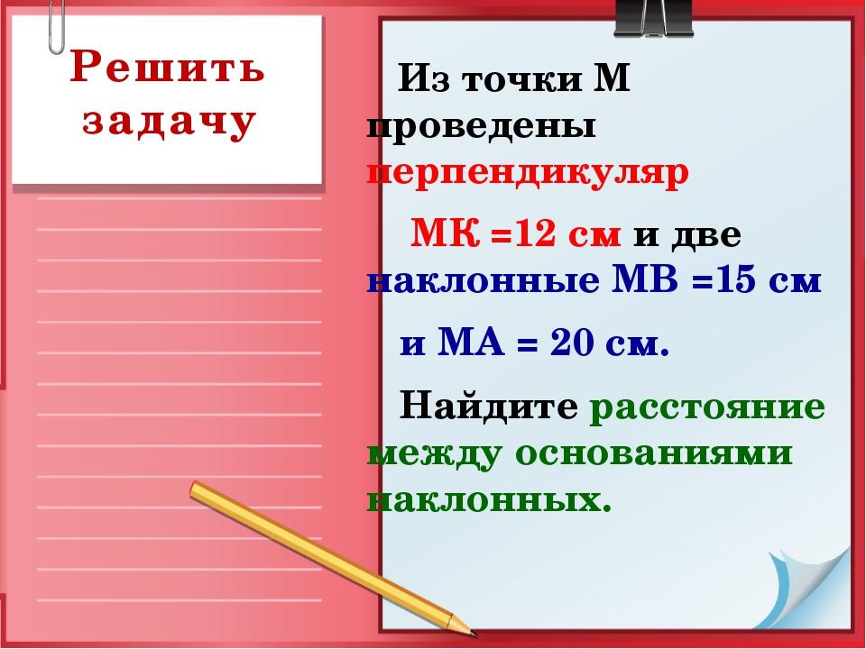 Из точки М проведены перпендикуляр МК =12 см и две наклонные МВ =15 см и МА...