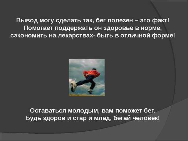 Вывод могу сделать так, бег полезен – это факт! Помогает поддержать он здоров...