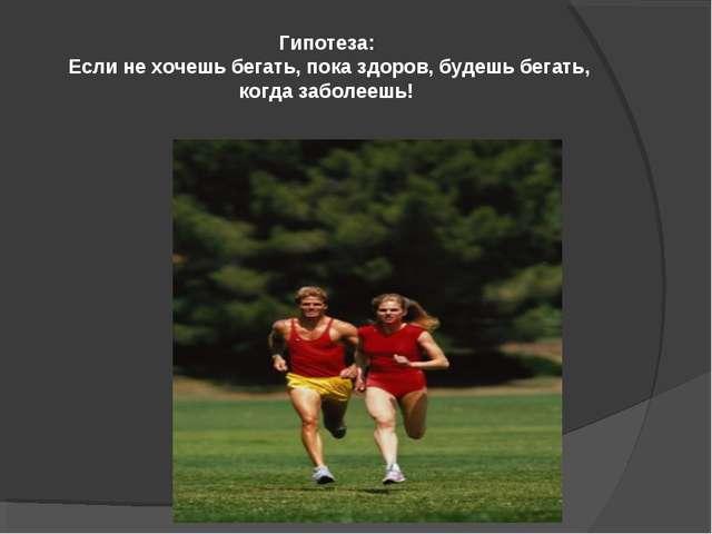 Гипотеза: Если не хочешь бегать, пока здоров, будешь бегать, когда заболеешь!