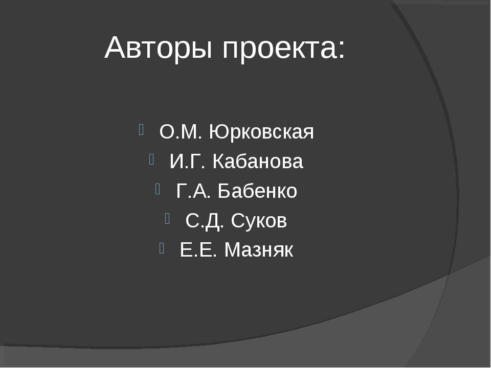 Авторы проекта: О.М. Юрковская И.Г. Кабанова Г.А. Бабенко С.Д. Суков Е.Е. Маз...