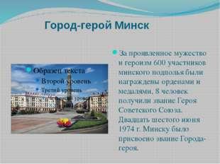 Город-герой Минск За проявленное мужество и героизм 600 участников минского
