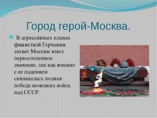 Город герой-Москва. В агрессивных планах фашисткой Германии захват Москвы им