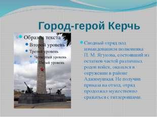 Город-герой Керчь Сводный отряд под командованием полковника П. М. Ягунова,