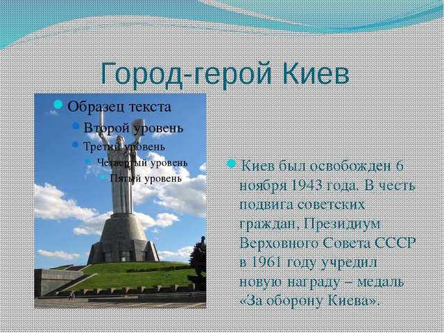 Город-герой Киев Киев был освобожден 6 ноября 1943 года. В честь подвига сов...