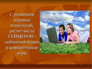 С развитием игровых технологий, растет число ГЕЙМЕРОВ - любителей играть в к
