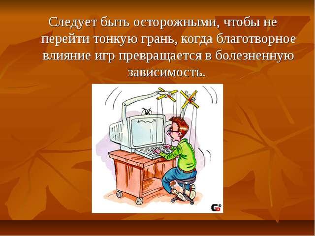 Следует быть осторожными, чтобы не перейти тонкую грань, когда благотворное...