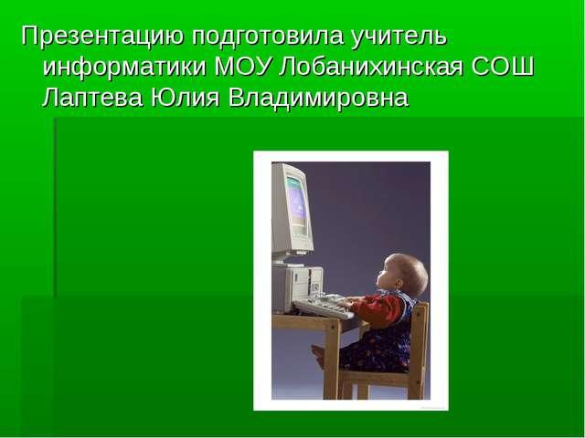 Презентацию подготовила учитель информатики МОУ Лобанихинская СОШ Лаптева Юл...
