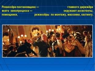 Режиссёра-постановщика — главного дирижёра всего кинопроцесса — окружают асси