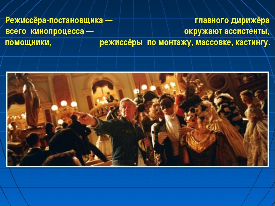 Режиссёра-постановщика — главного дирижёра всего кинопроцесса — окружают асси...