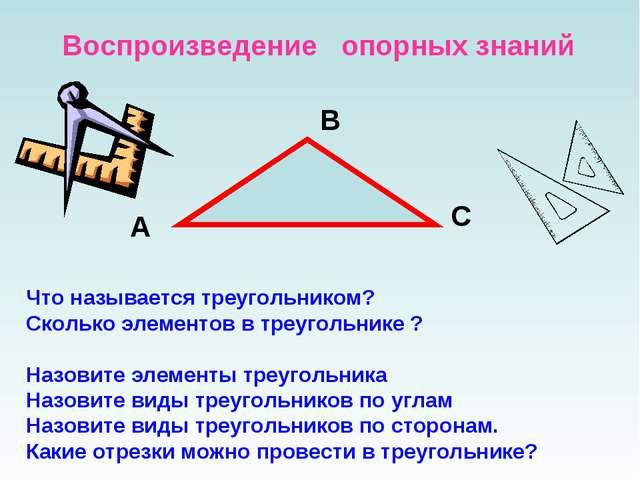 Воспроизведение опорных знаний Что называется треугольником? Сколько элементо...