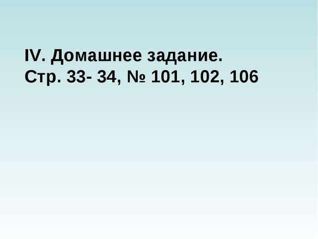 IV. Домашнее задание. Стр. 33- 34, № 101, 102, 106