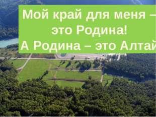 Мой край для меня – это Родина! А Родина – это Алтай