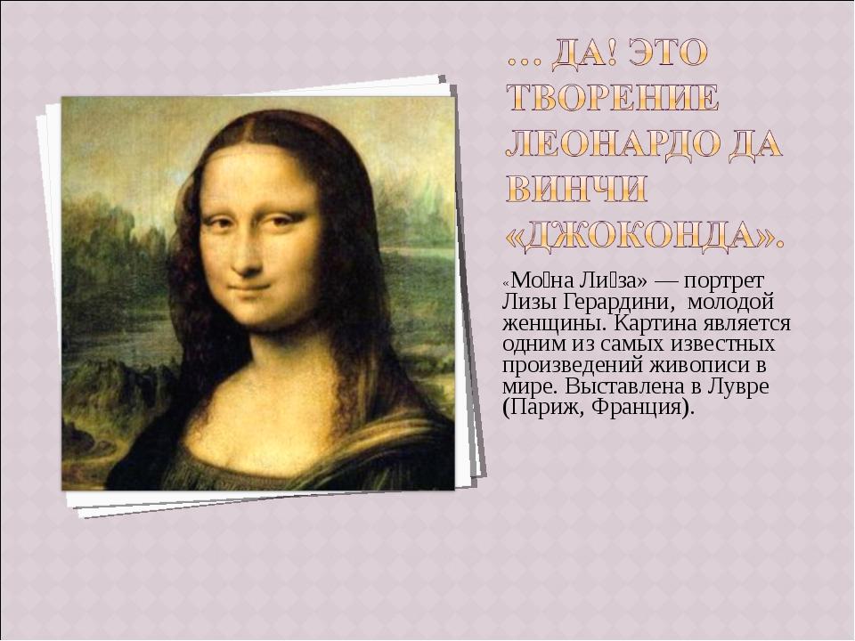 «Мо́на Ли́за» — портрет Лизы Герардини, молодой женщины. Картина является одн...