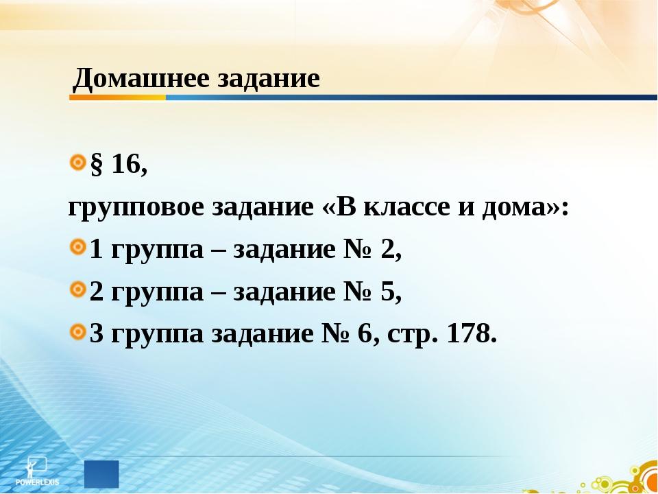 Домашнее задание § 16, групповое задание «В классе и дома»: 1 группа – задани...
