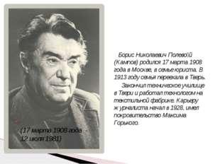 (17 марта 1908 года - 12 июля 1981) Борис Николаевич Полево́й (Кампов) родил