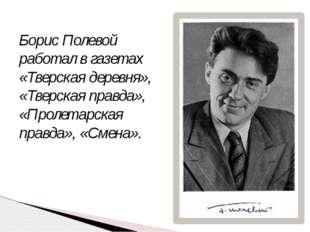 Борис Полевой работал в газетах «Тверская деревня», «Тверская правда», «Проле