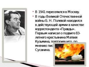 В 1941 переселился в Москву. В годы Великой Отечественной войны Б.Н.Полевой