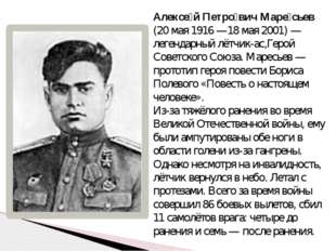 Алексе́й Петро́вич Маре́сьев (20 мая 1916—18 мая 2001)— легендарный лётчик-