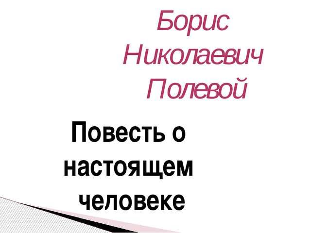 Повесть о настоящем человеке Борис Николаевич Полевой