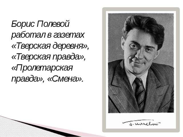 Борис Полевой работал в газетах «Тверская деревня», «Тверская правда», «Проле...