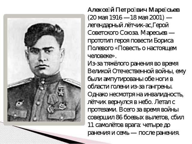 Алексе́й Петро́вич Маре́сьев (20 мая 1916—18 мая 2001)— легендарный лётчик-...