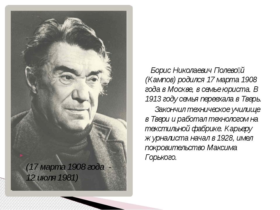 (17 марта 1908 года - 12 июля 1981) Борис Николаевич Полево́й (Кампов) родил...