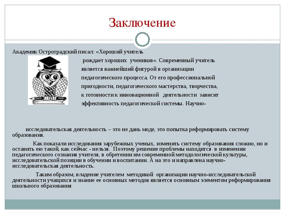 Заключение Академик Остроградский писал: «Хороший учитель рождает хороших уче...