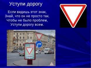 Уступи дорогу Если видишь этот знак, Знай, что он не просто так. Чтобы не был