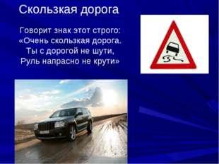 Скользкая дорога Говорит знак этот строго: «Очень скользкая дорога. Ты с доро