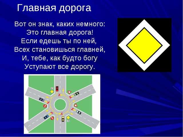 Главная дорога Вот он знак, каких немного: Это главная дорога! Если едешь ты...