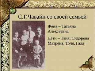С.Г.Чавайн со своей семьей Жена – Татьяна Алексеевна Дети – Таня, Сидорова М