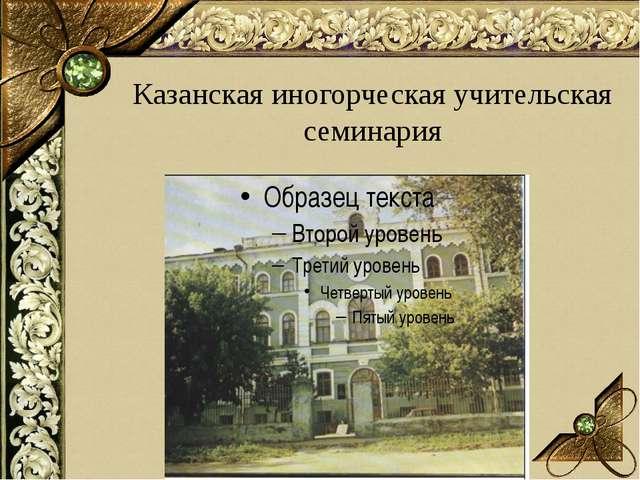 Казанская иногорческая учительская семинария