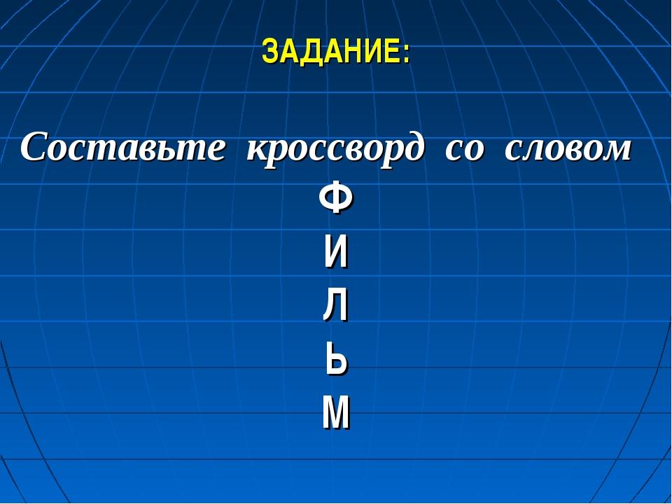 ЗАДАНИЕ: Составьте кроссворд со словом Ф И Л Ь М