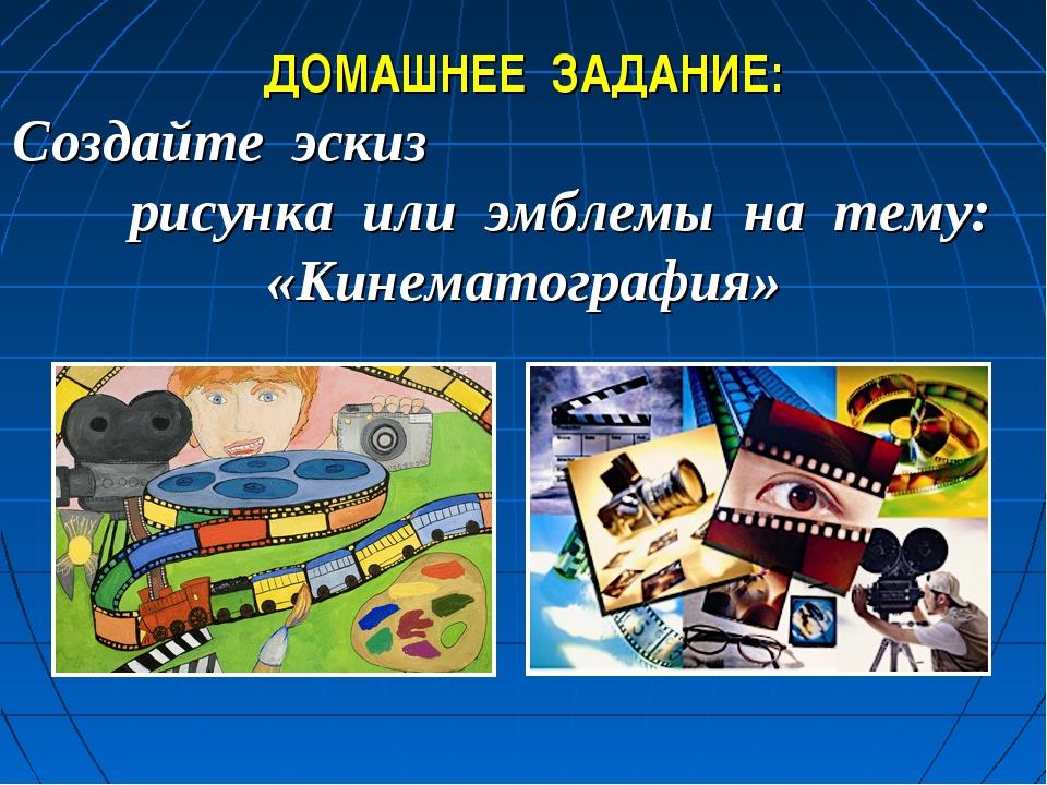ДОМАШНЕЕ ЗАДАНИЕ: Создайте эскиз рисунка или эмблемы на тему: «Кинематография»