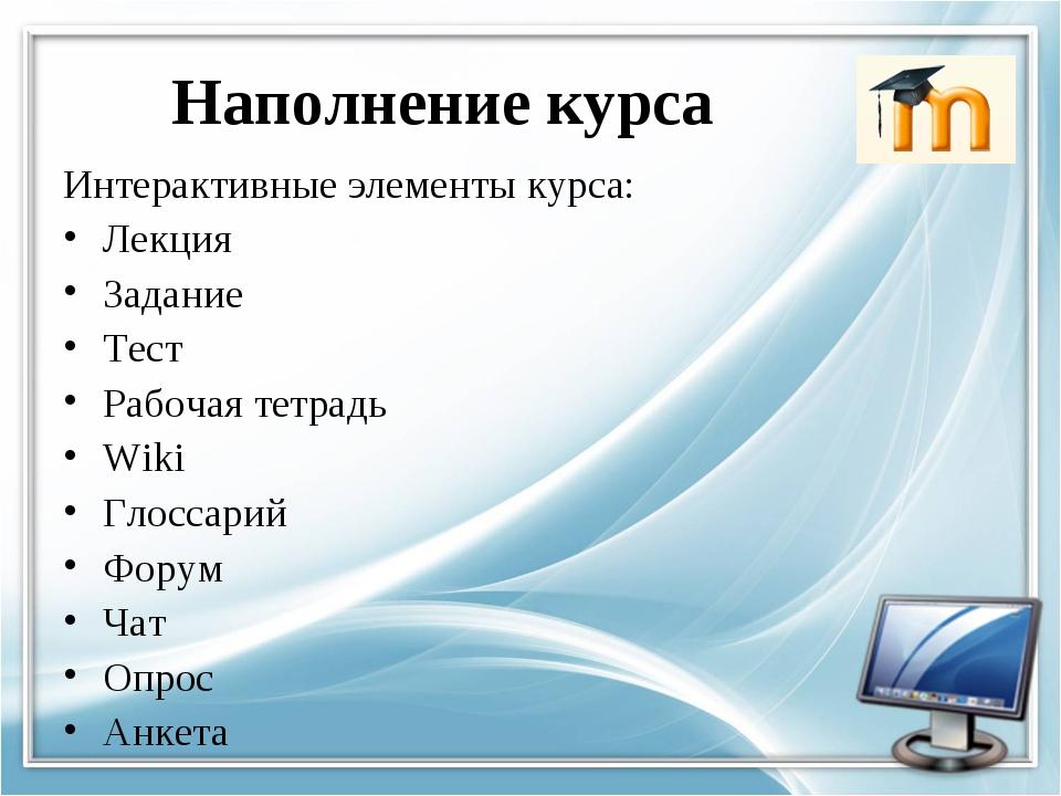 Наполнение курса Интерактивные элементы курса: Лекция Задание Тест Рабочая те...