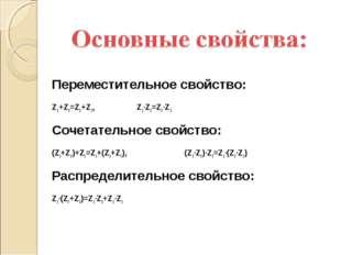 Переместительное свойство: Z1+Z2=Z2+Z1, Z1·Z2=Z2·Z1 Сочетательное свойство: