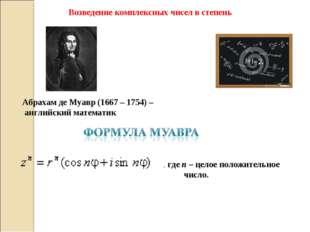 Возведение комплексных чисел в степень  Абрахам де Муавр (1667 – 1754) – анг