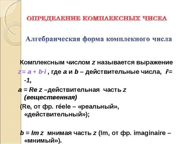 Комплексным числом z называется выражение z = a + b·i, где a и b – действит...