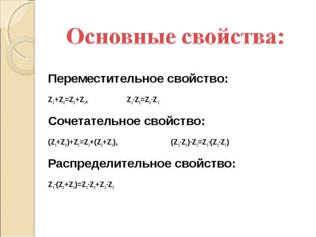 Переместительное свойство: Z1+Z2=Z2+Z1, Z1·Z2=Z2·Z1 Сочетательное свойство:...