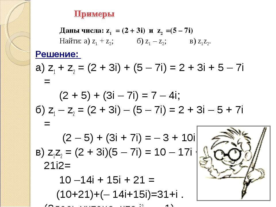 Решение: а) z1 + z2 = (2 + 3i) + (5 – 7i) = 2 + 3i + 5 – 7i = (2 + 5) + (3i –...