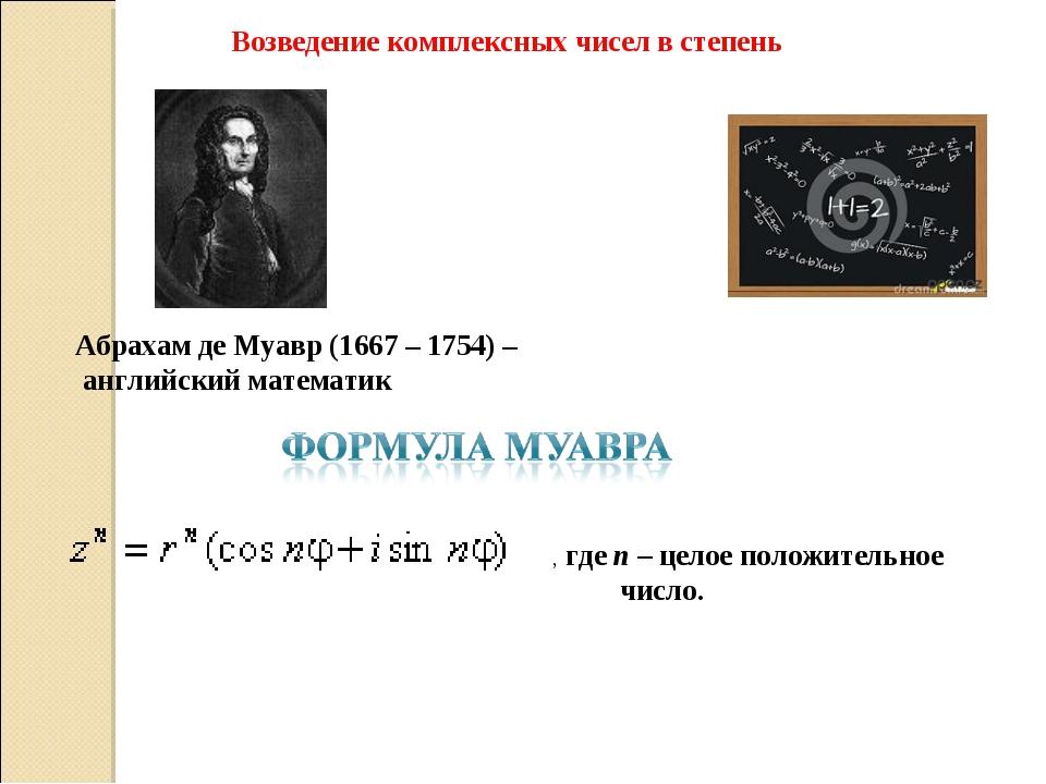 Возведение комплексных чисел в степень  Абрахам де Муавр (1667 – 1754) – анг...