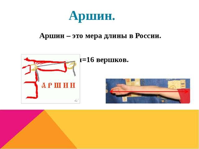 Аршин. Аршин – это мера длины в России. Аршин=16 вершков.
