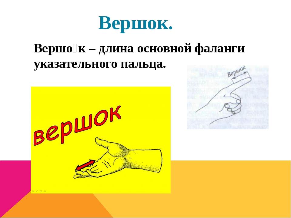 Вершок. Вершо́к – длина основной фаланги указательного пальца.