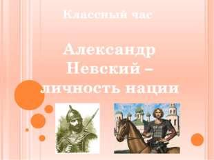 Классный час Александр Невский – личность нации