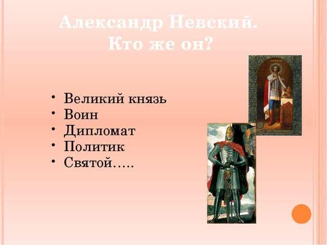 Александр Невский. Кто же он? Великий князь Воин Дипломат Политик Святой…..