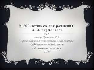 К 200-летию со дня рождения м.Ю. лермонтова Автор: Зиновьева С.В. Преподавате