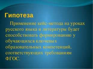 Гипотеза Применение кейс-метода на уроках русского языка и литературы будет